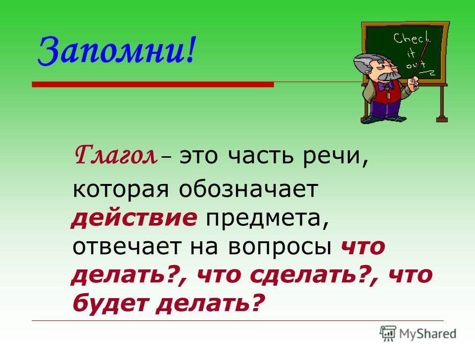 Запомни! Глагол – это часть речи, которая обозначает действие предмета, отвечает на вопросы что делать?, что сделать?, что будет делать?