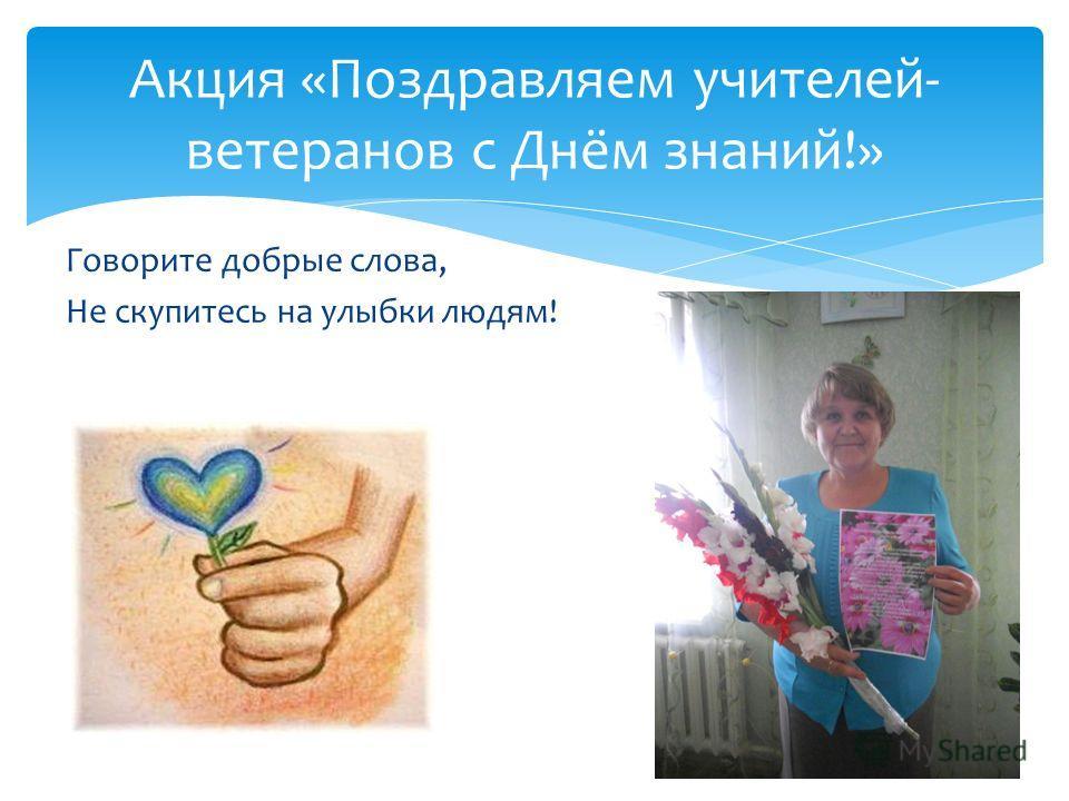 Говорите добрые слова, Не скупитесь на улыбки людям! Акция «Поздравляем учителей- ветеранов с Днём знаний!»