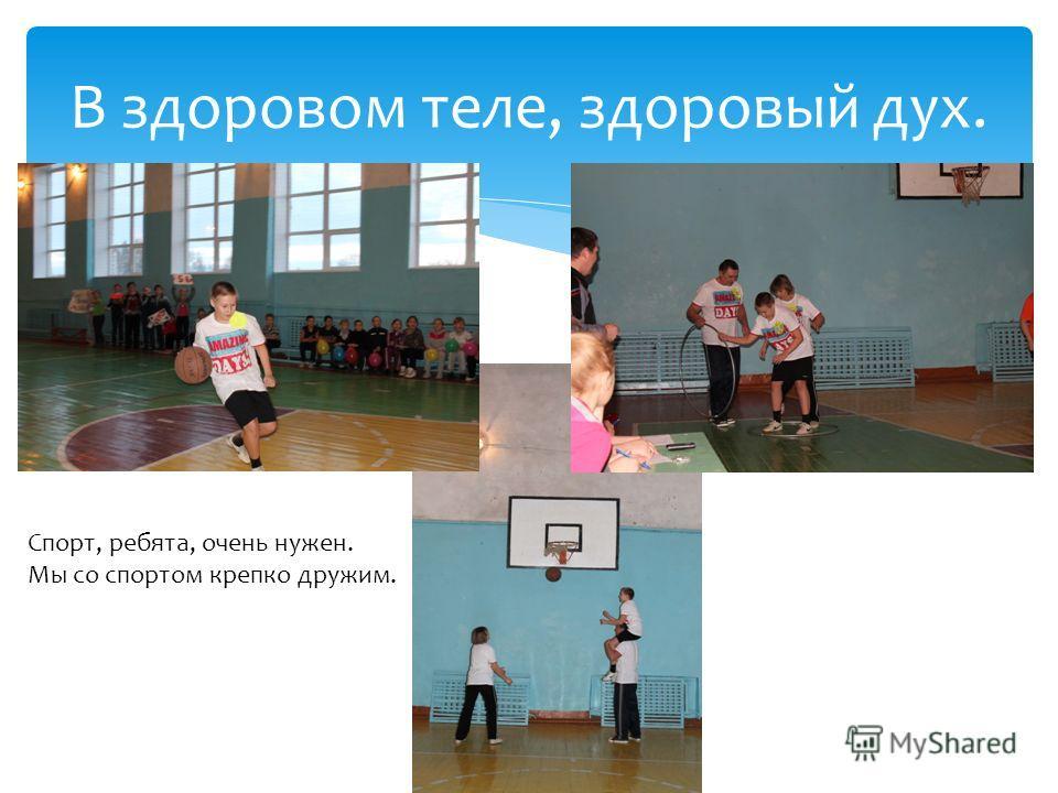 В здоровом теле, здоровый дух. Спорт, ребята, очень нужен. Мы со спортом крепко дружим.