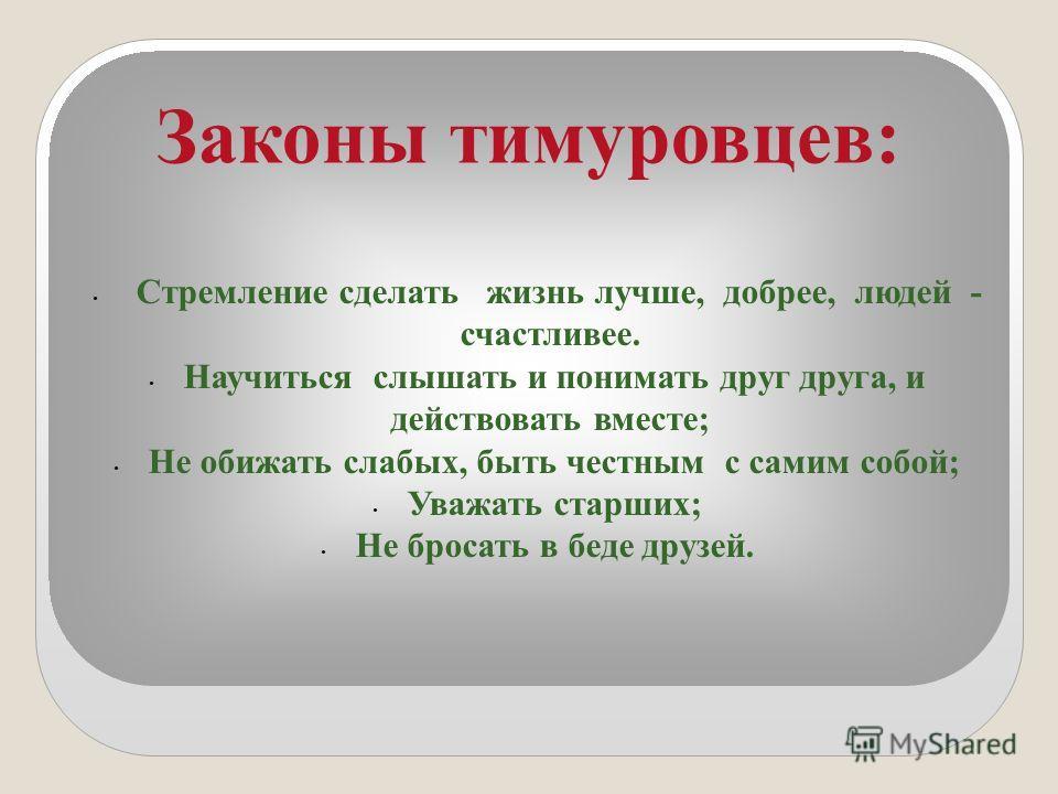 Законы тимуровцев: Стремление сделать жизнь лучше, добрее, людей - счастливее. Научиться слышать и понимать друг друга, и действовать вместе; Не обижать слабых, быть честным с самим собой; Уважать старших; Не бросать в беде друзей.