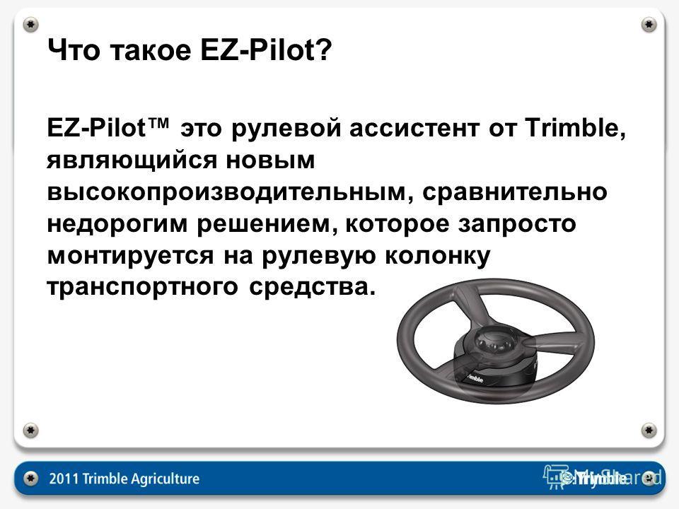 Что такое EZ-Pilot? EZ-Pilot это рулевой ассистент от Trimble, являющийся новым высокопроизводительным, сравнительно недорогим решением, которое запросто монтируется на рулевую колонку транспортного средства.