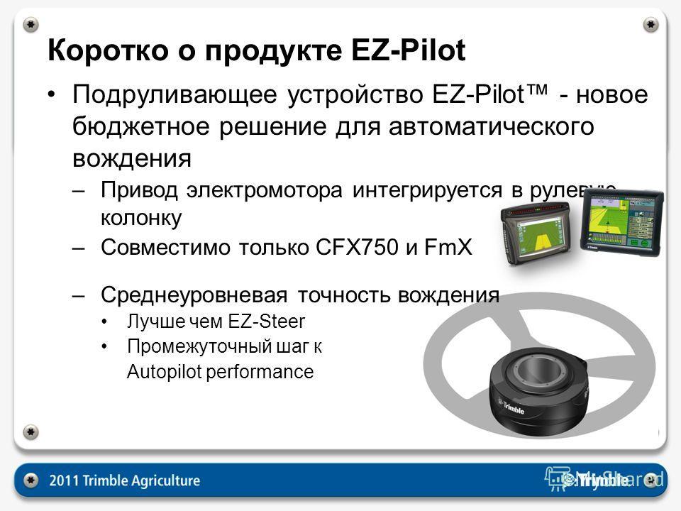 Коротко о продукте EZ-Pilot Подруливающее устройство EZ-Pilot - новое бюджетное решение для автоматического вождения –Привод электромотора интегрируется в рулевую колонку –Совместимо только CFX750 и FmX –Среднеуровневая точность вождения Лучше чем EZ