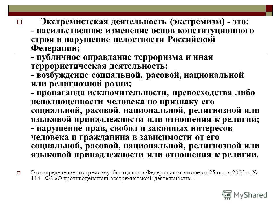 Экстремистская деятельность (экстремизм) - это: - насильственное изменение основ конституционного строя и нарушение целостности Российской Федерации; - публичное оправдание терроризма и иная террористическая деятельность; - возбуждение социальной, ра