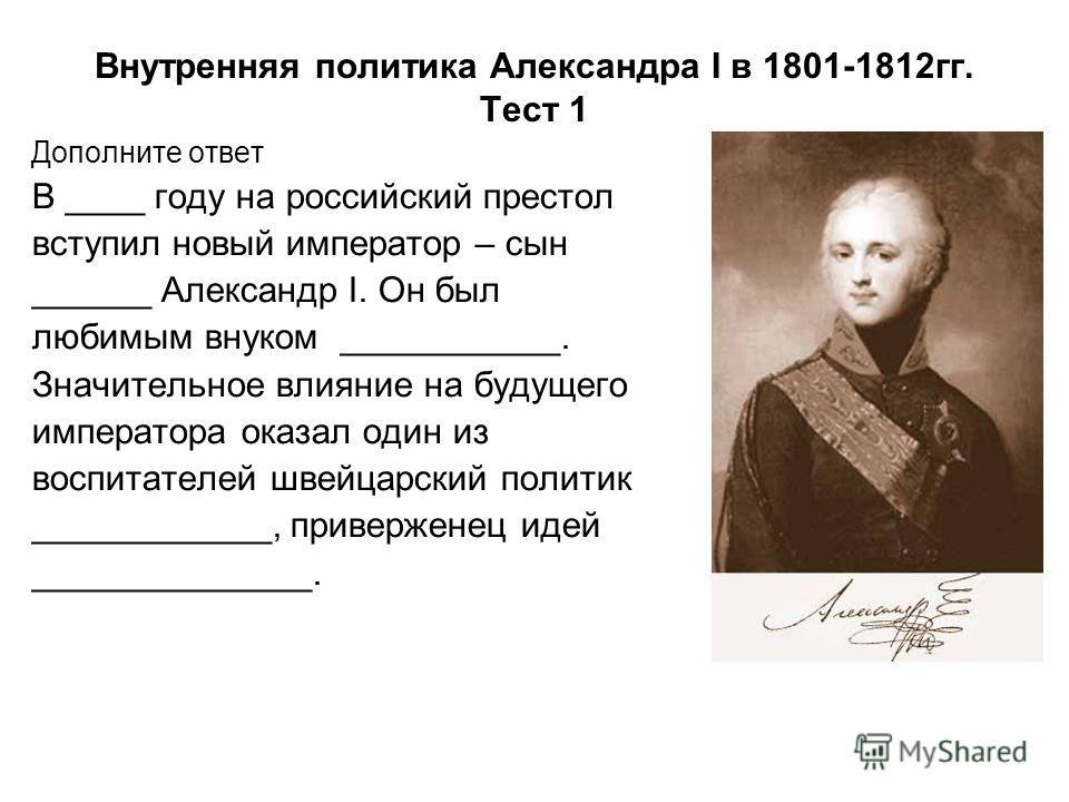 Внутренняя политика Александра I в 1801-1812гг. Тест 1 Дополните ответ В ____ году на российский престол вступил новый император – сын ______ Александр I. Он был любимым внуком ___________. Значительное влияние на будущего императора оказал один из в