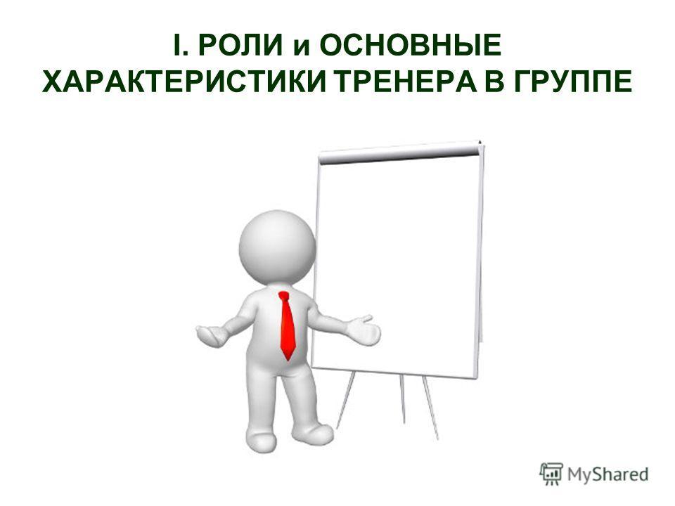 I. РОЛИ и ОСНОВНЫЕ ХАРАКТЕРИСТИКИ ТРЕНЕРА В ГРУППЕ