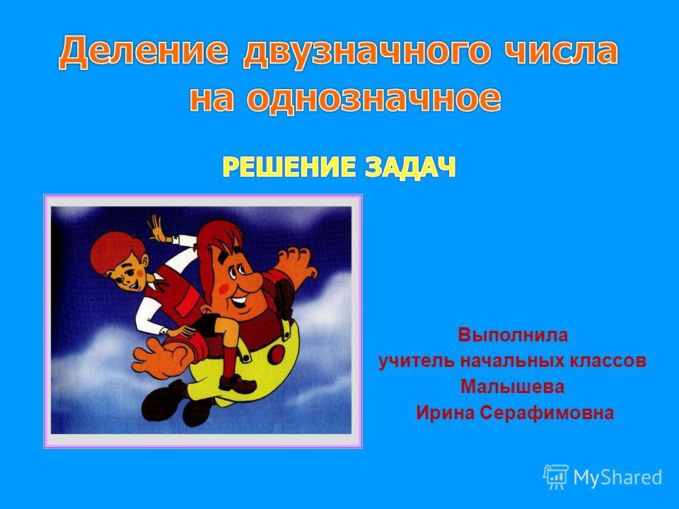 Выполнила учитель начальных классов Малышева Ирина Серафимовна