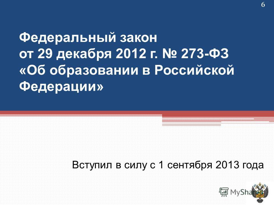 Федеральный закон от 29 декабря 2012 г. 273-ФЗ «Об образовании в Российской Федерации» Вступил в силу с 1 сентября 2013 года 6