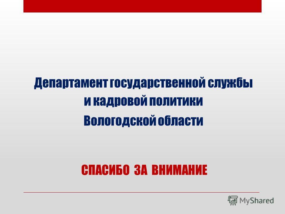 Департамент государственной службы и кадровой политики Вологодской области СПАСИБО ЗА ВНИМАНИЕ