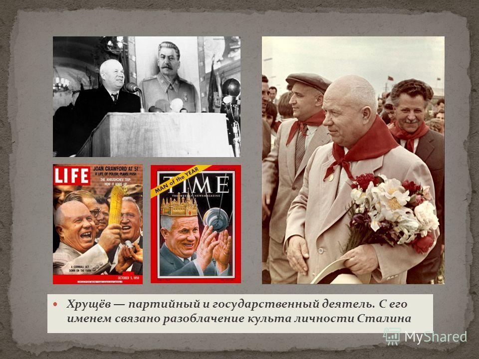 Хрущёв партийный и государственный деятель. С его именем связано разоблачение культа личности Сталина