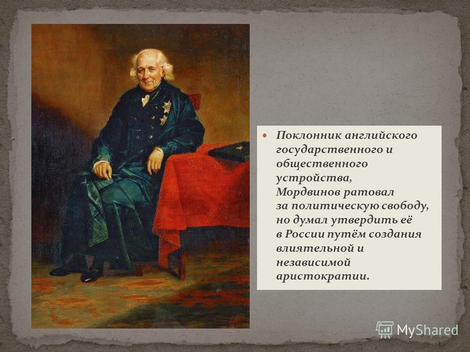 Поклонник английского государственного и общественного устройства, Мордвинов ратовал за политическую свободу, но думал утвердить её в России путём создания влиятельной и независимой аристократии.