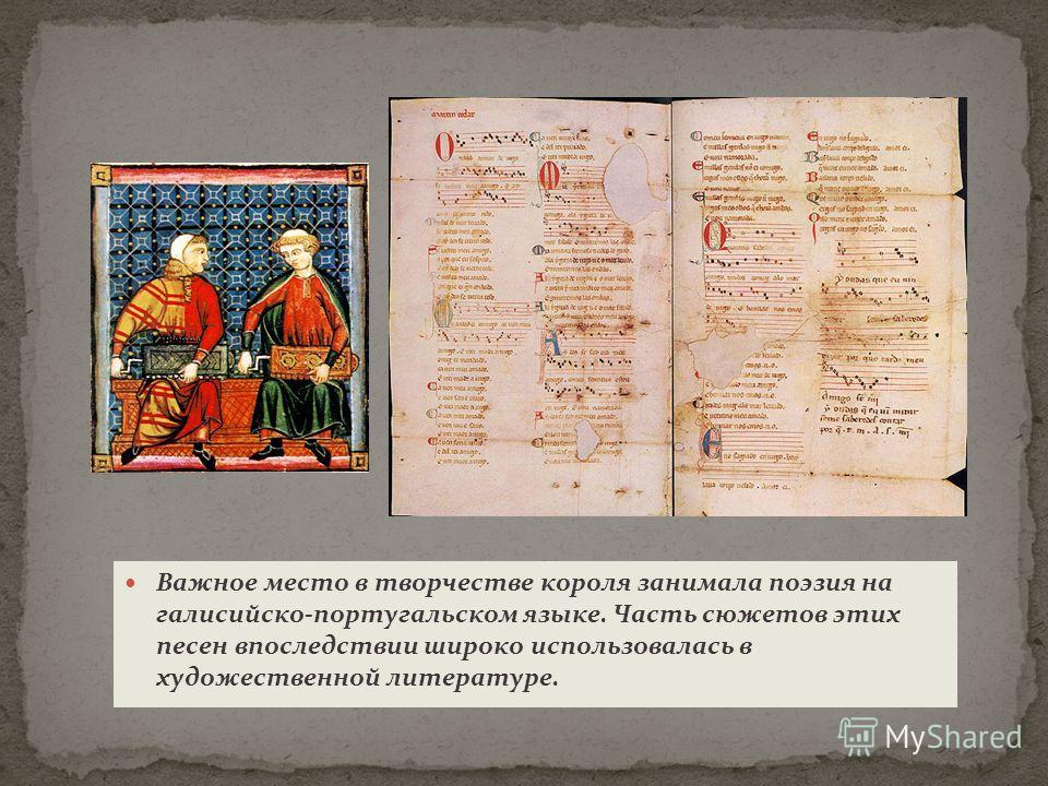 Важное место в творчестве короля занимала поэзия на галисийско-португальском языке. Часть сюжетов этих песен впоследствии широко использовалась в художественной литературе.