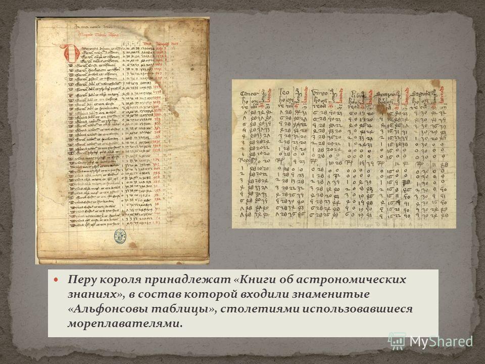 Перу короля принадлежат «Книги об астрономических знаниях», в состав которой входили знаменитые «Альфонсовы таблицы», столетиями использовавшиеся мореплавателями.