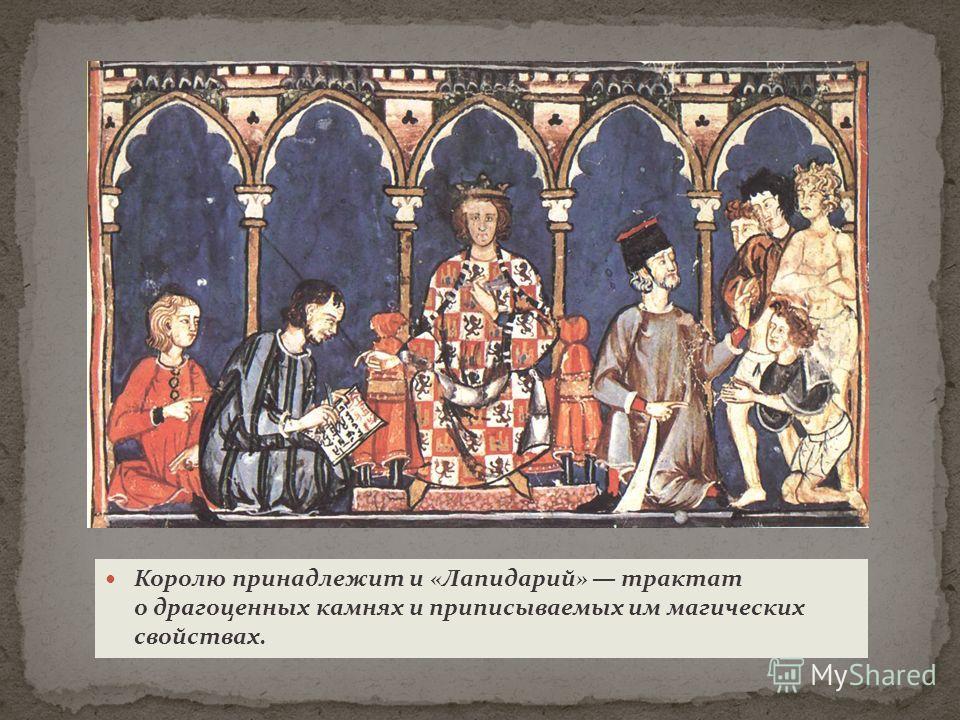 Королю принадлежит и «Лапидарий» трактат о драгоценных камнях и приписываемых им магических свойствах.