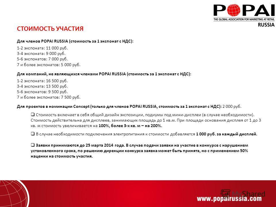 СТОИМОСТЬ УЧАСТИЯ Для членов POPAI RUSSIA (стоимость за 1 экспонат с НДС): 1-2 экспоната: 11 000 руб. 3-4 экспоната: 9 000 руб. 5-6 экспонатов: 7 000 руб. 7 и более экспонатов: 5 000 руб. Для компаний, не являющихся членами POPAI RUSSIA (стоимость за