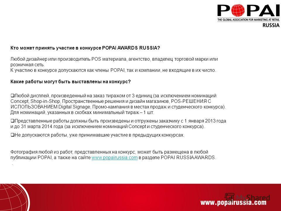 Кто может принять участие в конкурсе POPAI AWARDS RUSSIA? Любой дизайнер или производитель POS материала, агентство, владелец торговой марки или розничная сеть. К участию в конкурсе допускаются как члены POPAI, так и компании, не входящие в их число.