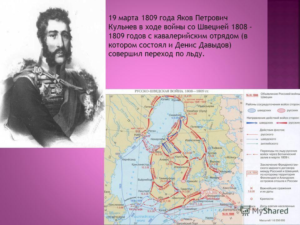 19 марта 1809 года Яков Петрович Кульнев в ходе войны со Швецией 1808 - 1809 годов с кавалерийским отрядом (в котором состоял и Денис Давыдов) совершил переход по льду.