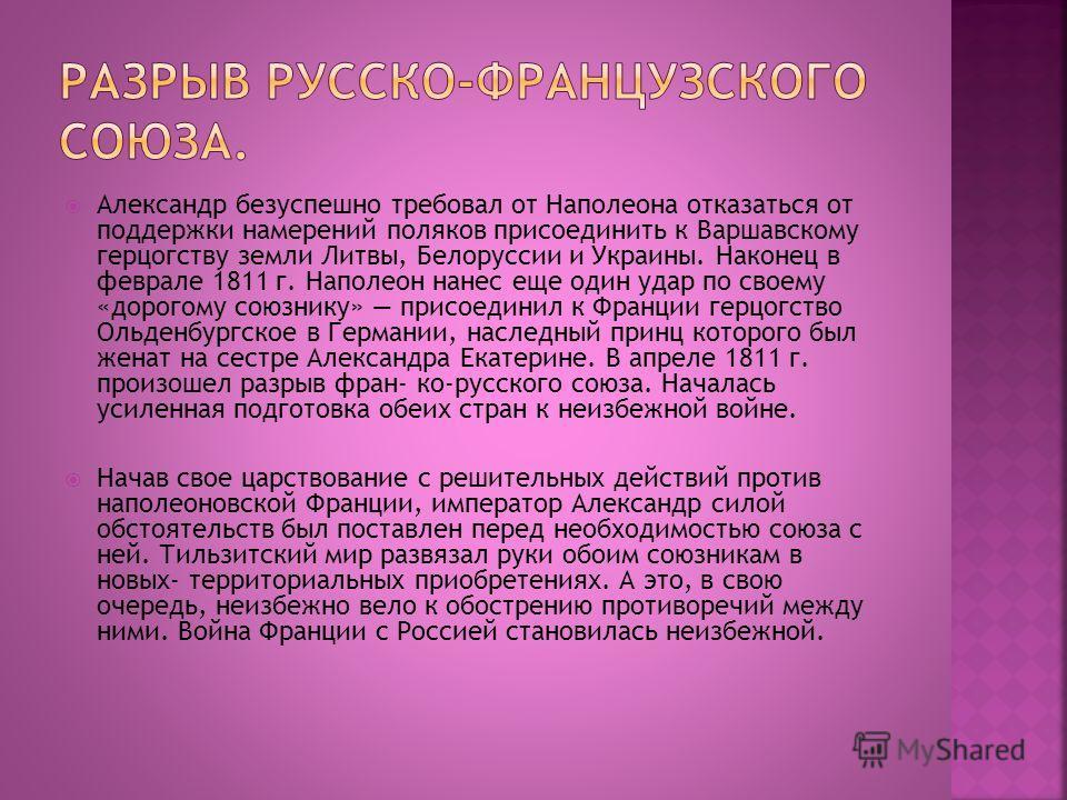 Александр безуспешно требовал от Наполеона отказаться от поддержки намерений поляков присоединить к Варшавскому герцогству земли Литвы, Белоруссии и Украины. Наконец в феврале 1811 г. Наполеон нанес еще один удар по своему «дорогому союзнику» присоед