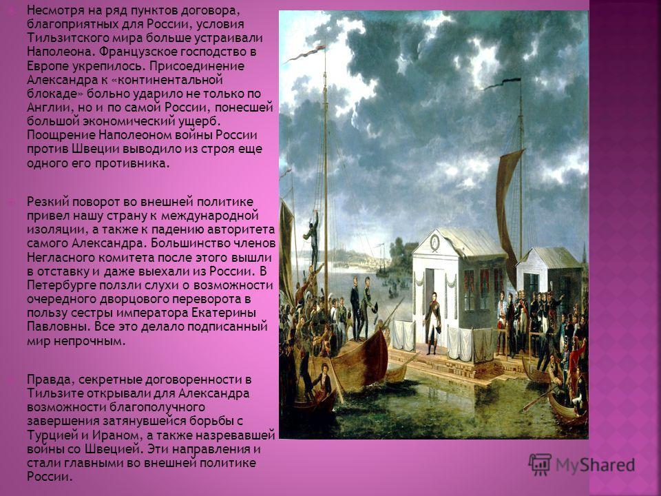 Несмотря на ряд пунктов договора, благоприятных для России, условия Тильзитского мира больше устраивали Наполеона. Французское господство в Европе укрепилось. Присоединение Александра к «континентальной блокаде» больно ударило не только по Англии, но