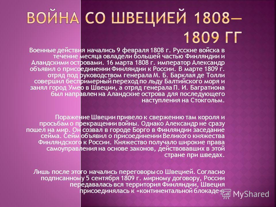 Военные действия начались 9 февраля 1808 г. Русские войска в течение месяца овладели большей частью Финляндии и Аландскими островами. 16 марта 1808 г. император Александр объявил о присоединении Финляндии к России. В марте 1809 г. отряд под руководст