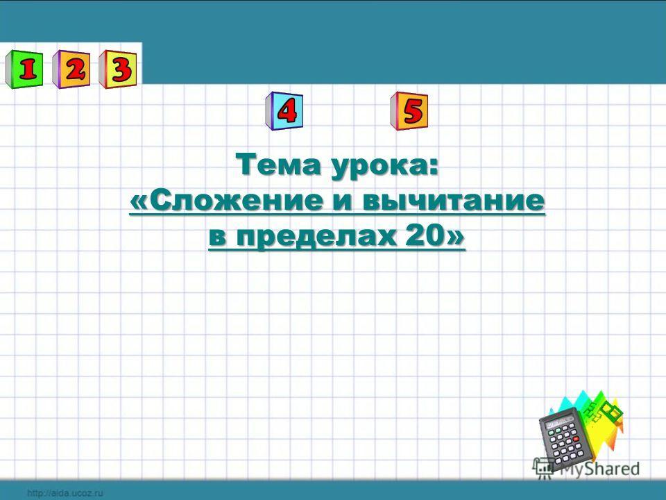 Тема урока: «Сложение и вычитание в пределах 20»