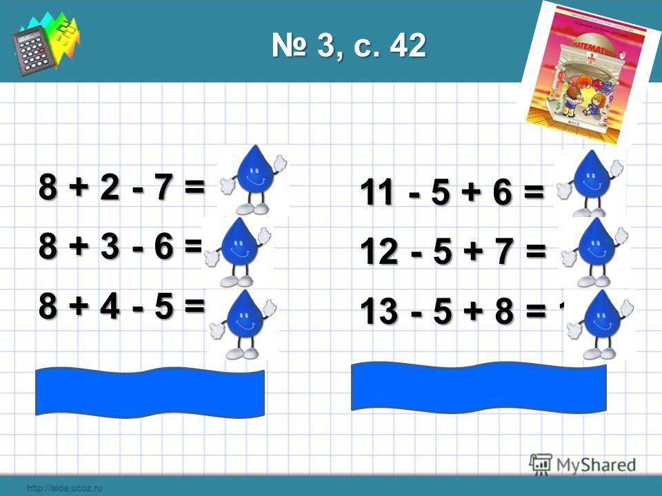 8 + 2 - 7 = 3 8 + 3 - 6 = 5 8 + 4 - 5 = 7 11 - 5 + 6 = 12 12 - 5 + 7 = 14 13 - 5 + 8 = 16 3, с. 42 3, с. 42 8 + 5 - 4 = 9 14 – 5 + 9 = 18