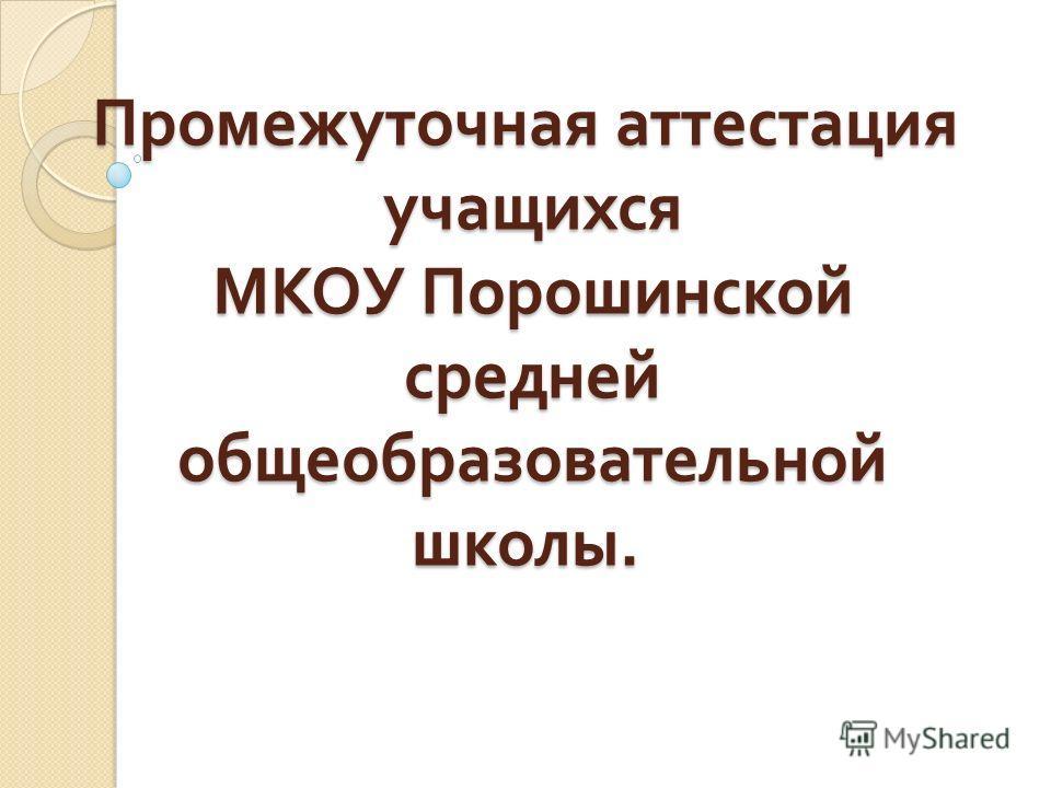 Промежуточная аттестация учащихся МКОУ Порошинской средней общеобразовательной школы.