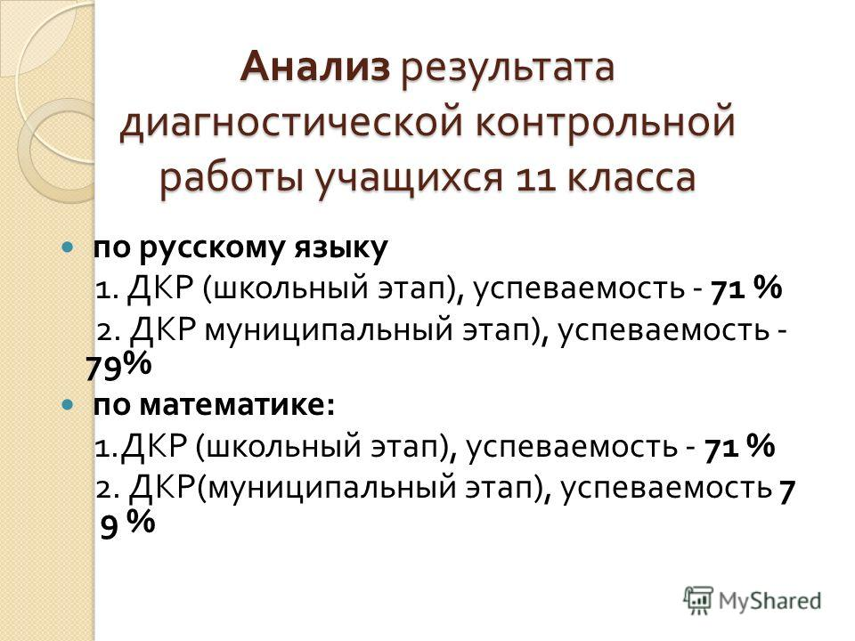 Анализ результата диагностической контрольной работы учащихся 11 класса по русскому языку 1. ДКР ( школьный этап ), успеваемость - 71 % 2. ДКР муниципальный этап ), успеваемость - 79% по математике : 1. ДКР ( школьный этап ), успеваемость - 71 % 2. Д