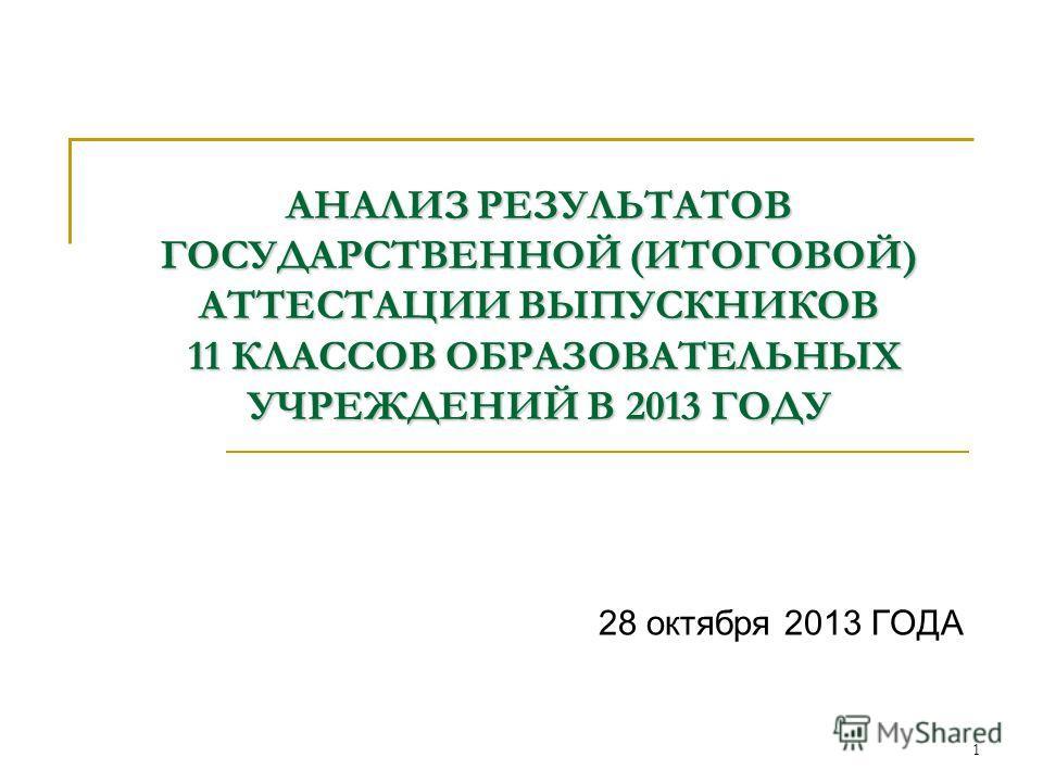 АНАЛИЗ РЕЗУЛЬТАТОВ ГОСУДАРСТВЕННОЙ (ИТОГОВОЙ) АТТЕСТАЦИИ ВЫПУСКНИКОВ 11 КЛАССОВ ОБРАЗОВАТЕЛЬНЫХ УЧРЕЖДЕНИЙ В 2013 ГОДУ 28 октября 2013 ГОДА 1