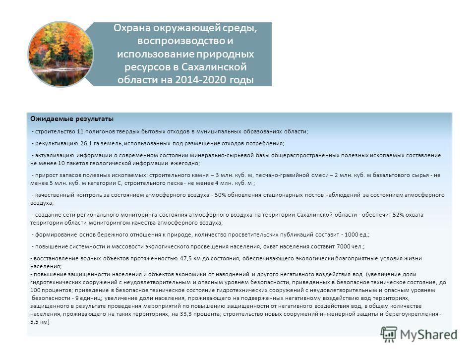 Охрана окружающей среды, воспроизводство и использование природных ресурсов в Сахалинской области на 2014-2020 годы Ожидаемые результаты - строительство 11 полигонов твердых бытовых отходов в муниципальных образованиях области; - рекультивацию 26,1 г