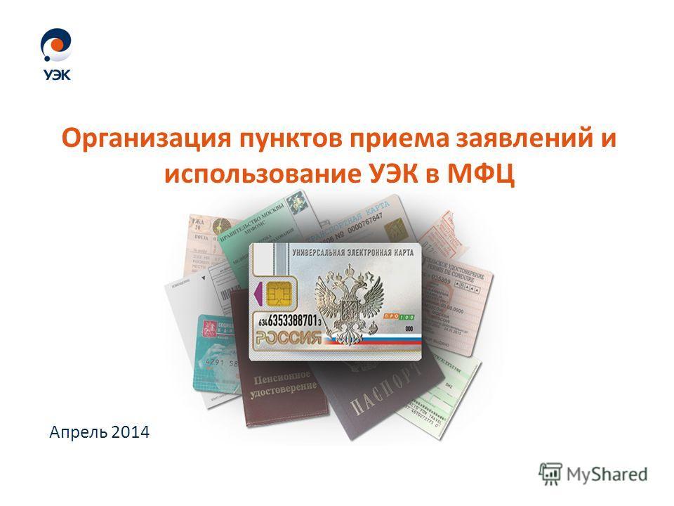 Апрель 2014 Организация пунктов приема заявлений и использование УЭК в МФЦ