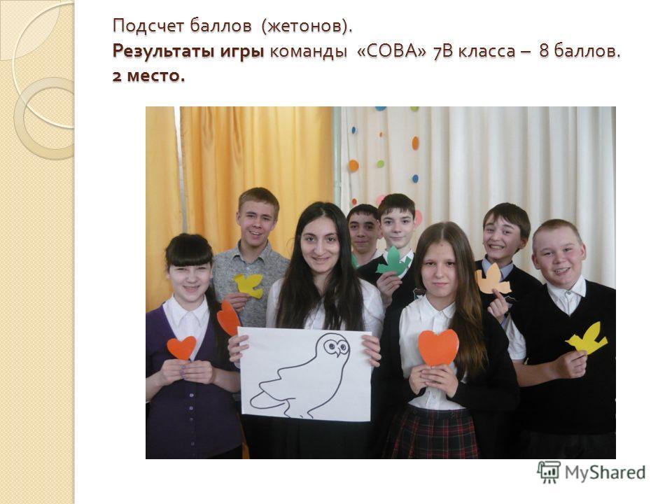 Подсчет баллов ( жетонов ). Результаты игры команды « СОВА » 7 В класса – 8 баллов. 2 место.