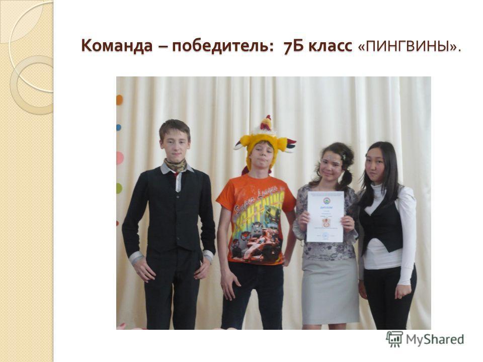 Команда – победитель : 7 Б класс « ПИНГВИНЫ ».