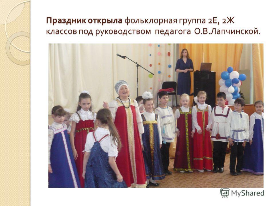 Праздник открыла фольклорная группа 2 Е, 2 Ж классов под руководством педагога О. В. Лапчинской.