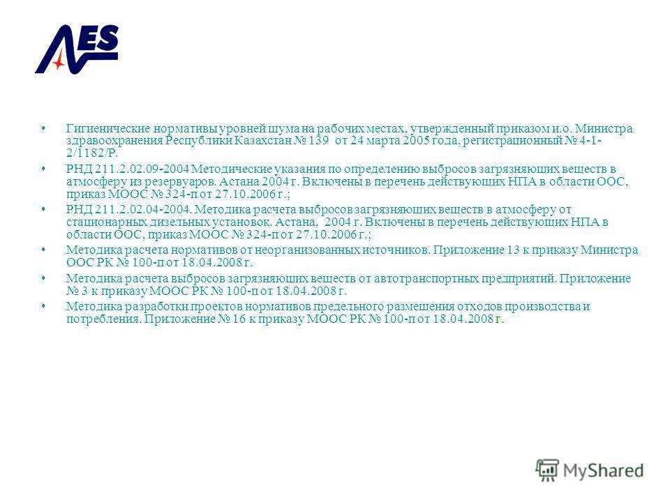 Гигиенические нормативы уровней шума на рабочих местах, утвержденный приказом и.о. Министра здравоохранения Республики Казахстан 139 от 24 марта 2005 года, регистрационный 4-1- 2/1182/Р. РНД 211.2.02.09-2004 Методические указания по определению выбро