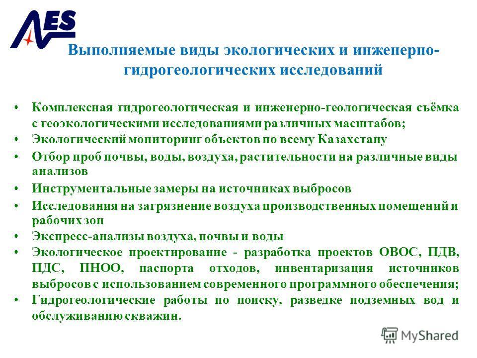 Выполняемые виды экологических и инженерно- гидрогеологических исследований Комплексная гидрогеологическая и инженерно-геологическая съёмка с геоэкологическими исследованиями различных масштабов; Экологический мониторинг объектов по всему Казахстану
