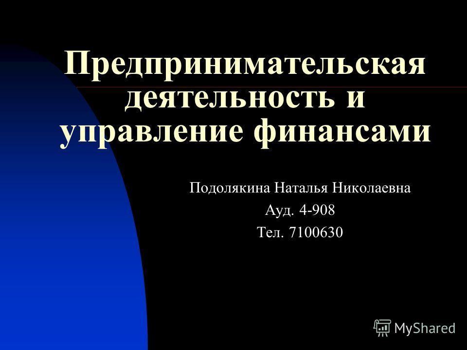 Предпринимательская деятельность и управление финансами Подолякина Наталья Николаевна Ауд. 4-908 Тел. 7100630