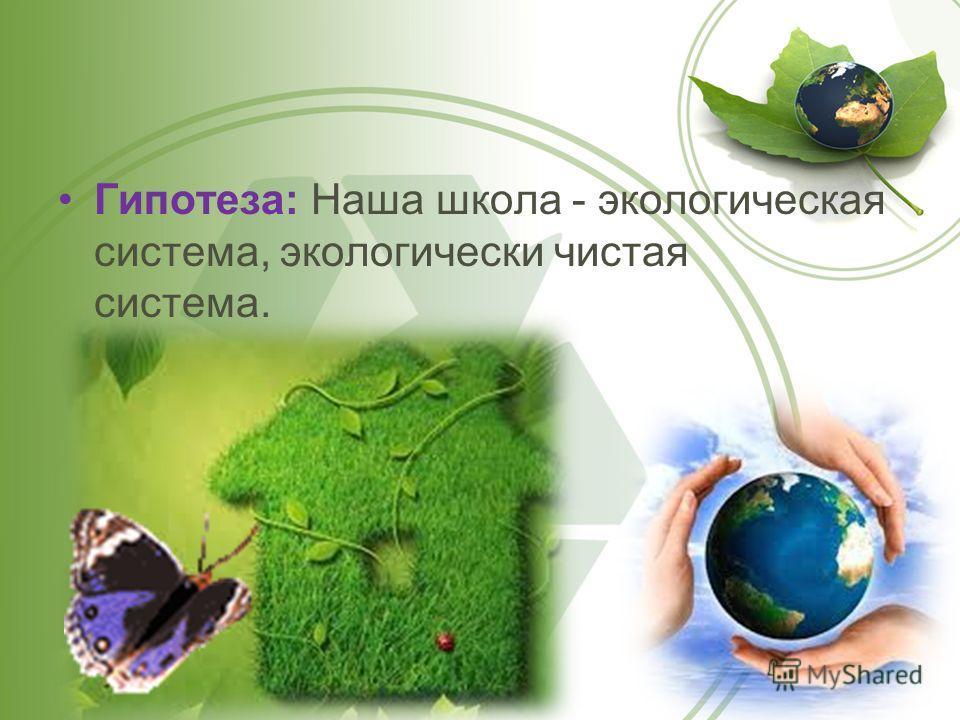 Гипотеза: Наша школа - экологическая система, экологически чистая система.