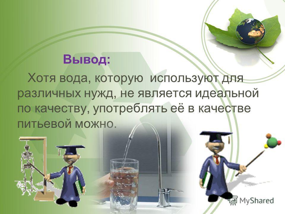 Вывод: Хотя вода, которую используют для различных нужд, не является идеальной по качеству, употреблять её в качестве питьевой можно.