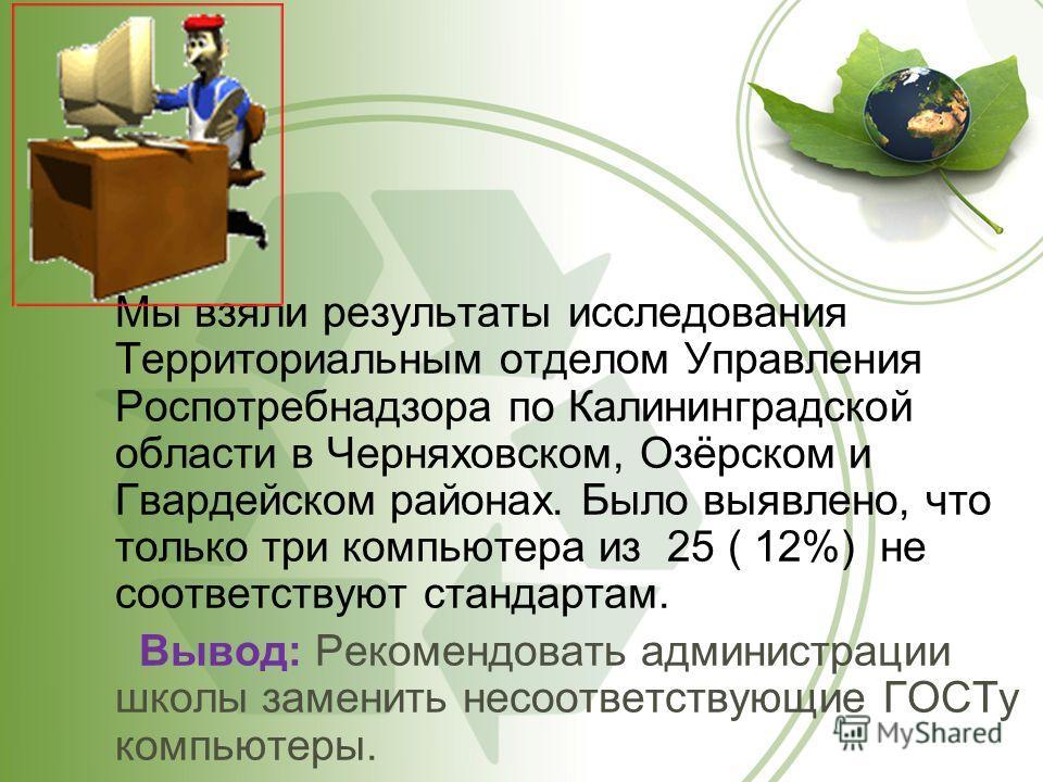 Мы взяли результаты исследования Территориальным отделом Управления Роспотребнадзора по Калининградской области в Черняховском, Озёрском и Гвардейском районах. Было выявлено, что только три компьютера из 25 ( 12%) не соответствуют стандартам. Вывод: