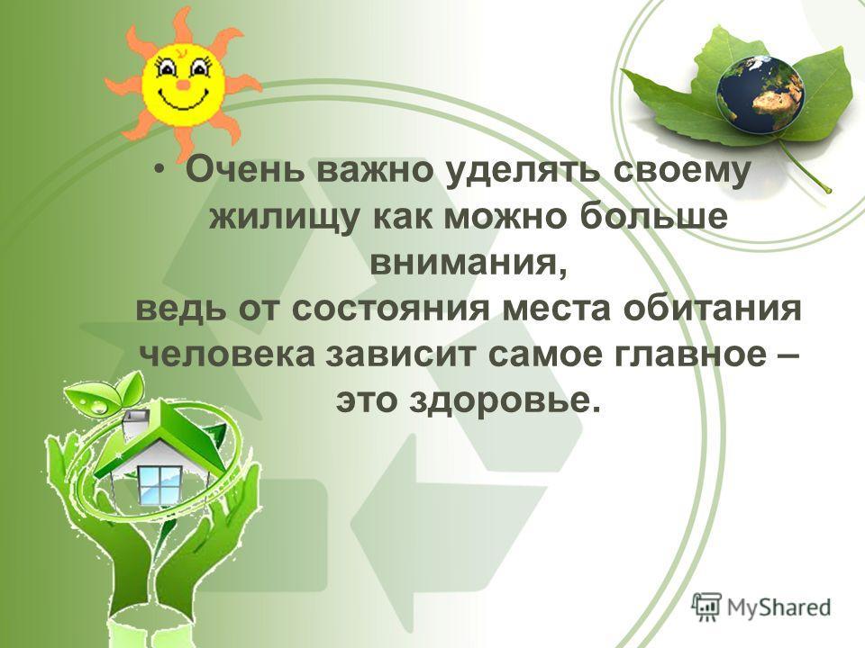 Очень важно уделять своему жилищу как можно больше внимания, ведь от состояния места обитания человека зависит самое главное – это здоровье.