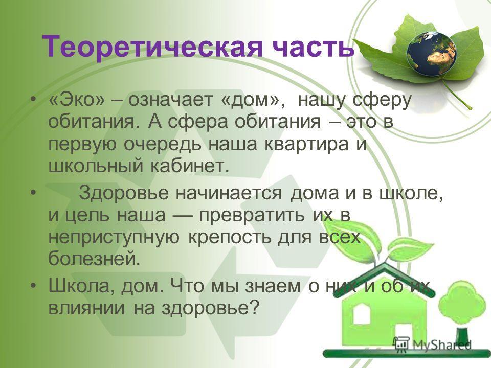 Теоретическая часть «Эко» – означает «дом», нашу сферу обитания. А сфера обитания – это в первую очередь наша квартира и школьный кабинет. Здоровье начинается дома и в школе, и цель наша превратить их в неприступную крепость для всех болезней. Школа,