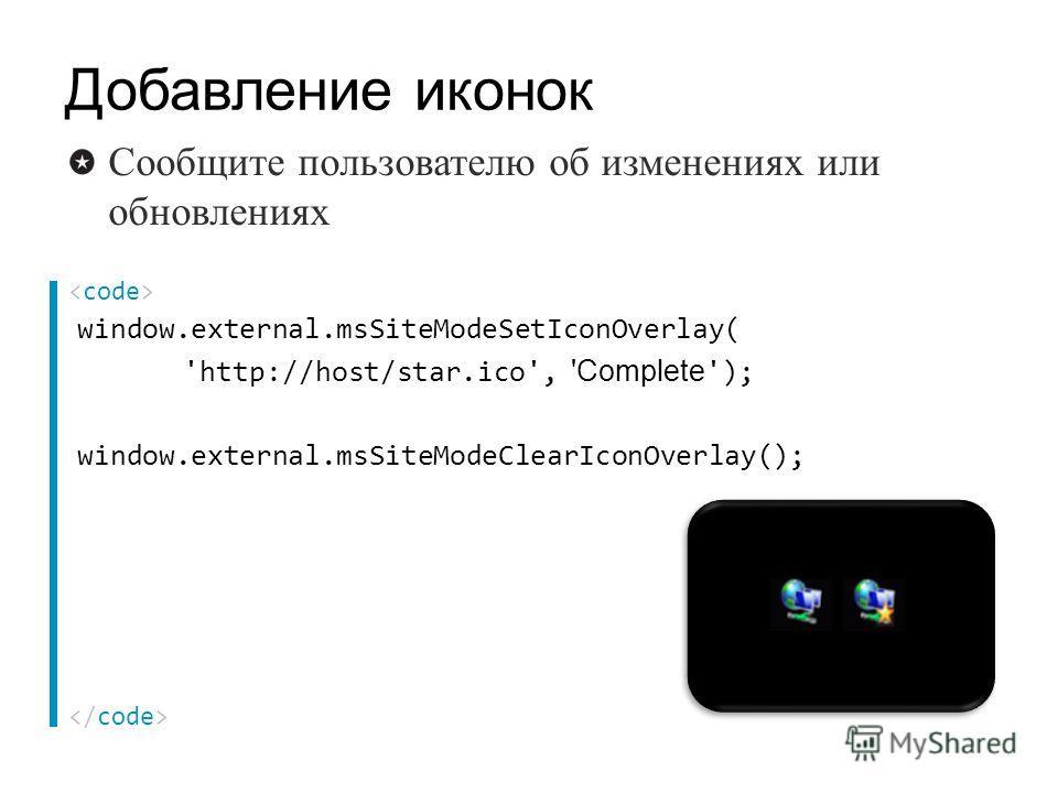window.external.msSiteModeSetIconOverlay( 'http://host/star.ico', 'Complete '); window.external.msSiteModeClearIconOverlay(); Сообщите пользователю об изменениях или обновлениях Добавление иконок