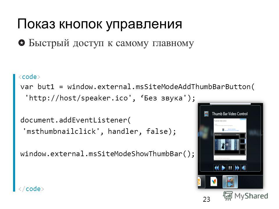 var but1 = window.external.msSiteModeAddThumbBarButton( 'http://host/speaker.ico', Без звука'); document.addEventListener( 'msthumbnailclick', handler, false); window.external.msSiteModeShowThumbBar(); 23 Быстрый доступ к самому главному Показ кнопок