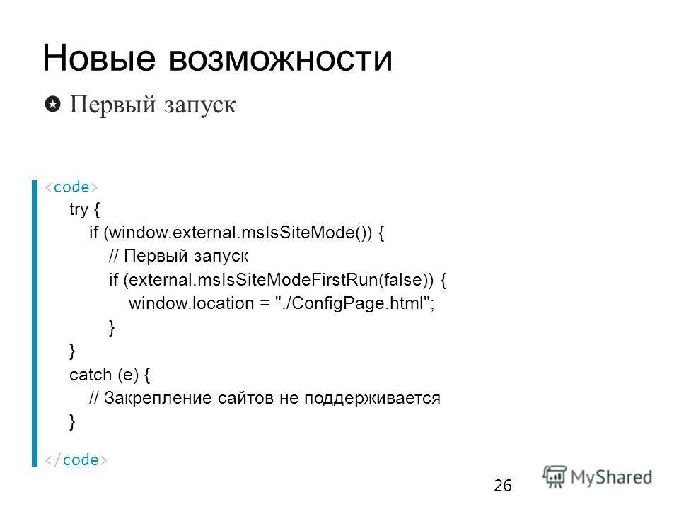try { if (window.external.msIsSiteMode()) { // Первый запуск if (external.msIsSiteModeFirstRun(false)) { window.location = ./ConfigPage.html; } catch (e) { // Закрепление сайтов не поддерживается } 26 Первый запуск Новые возможности