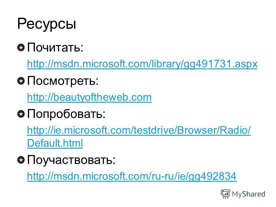 Ресурсы Почитать: http://msdn.microsoft.com/library/gg491731.aspx Посмотреть: http://beautyoftheweb.com Попробовать: http://ie.microsoft.com/testdrive/Browser/Radio/ Default.html Поучаствовать: http://msdn.microsoft.com/ru-ru/ie/gg492834