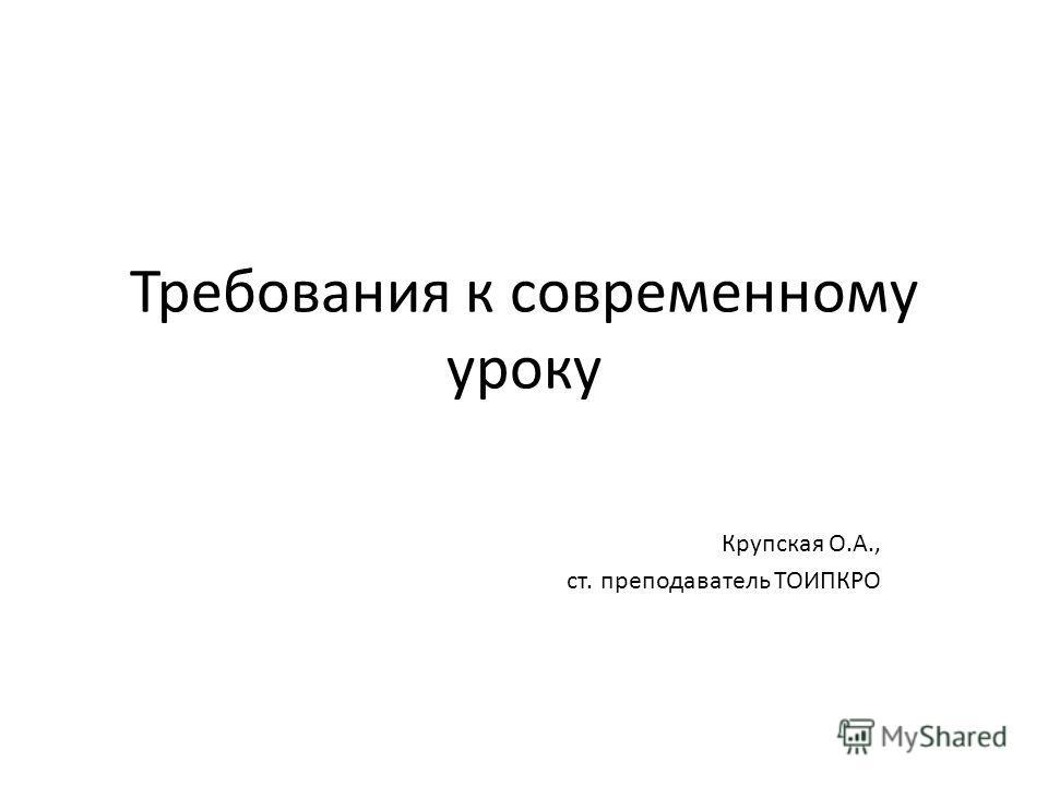 Требования к современному уроку Крупская О.А., ст. преподаватель ТОИПКРО