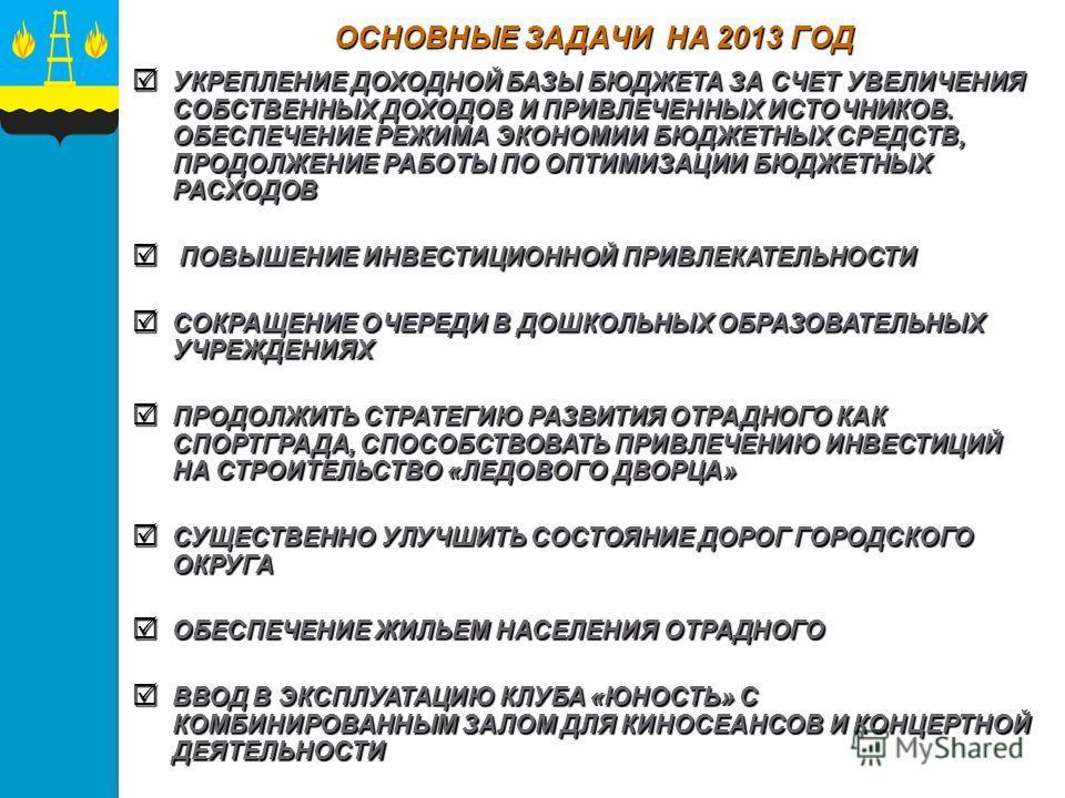 ОСНОВНЫЕ ЗАДАЧИ НА 2013 ГОД УКРЕПЛЕНИЕ ДОХОДНОЙ БАЗЫ БЮДЖЕТА ЗА СЧЕТ УВЕЛИЧЕНИЯ СОБСТВЕННЫХ ДОХОДОВ И ПРИВЛЕЧЕННЫХ ИСТОЧНИКОВ. ОБЕСПЕЧЕНИЕ РЕЖИМА ЭКОНОМИИ БЮДЖЕТНЫХ СРЕДСТВ, ПРОДОЛЖЕНИЕ РАБОТЫ ПО ОПТИМИЗАЦИИ БЮДЖЕТНЫХ РАСХОДОВ УКРЕПЛЕНИЕ ДОХОДНОЙ БАЗ