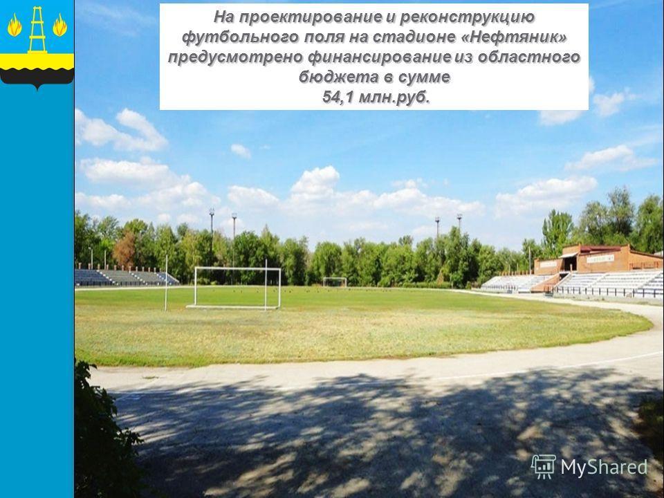 На проектирование и реконструкцию футбольного поля на стадионе «Нефтяник» предусмотрено финансирование из областного бюджета в сумме 54,1 млн.руб. 54,1 млн.руб.