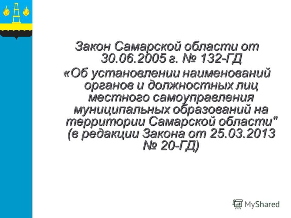 Закон Самарской области от 30.06.2005 г. 132-ГД «Об установлении наименований органов и должностных лиц местного самоуправления муниципальных образований на территории Самарской области (в редакции Закона от 25.03.2013 20-ГД)