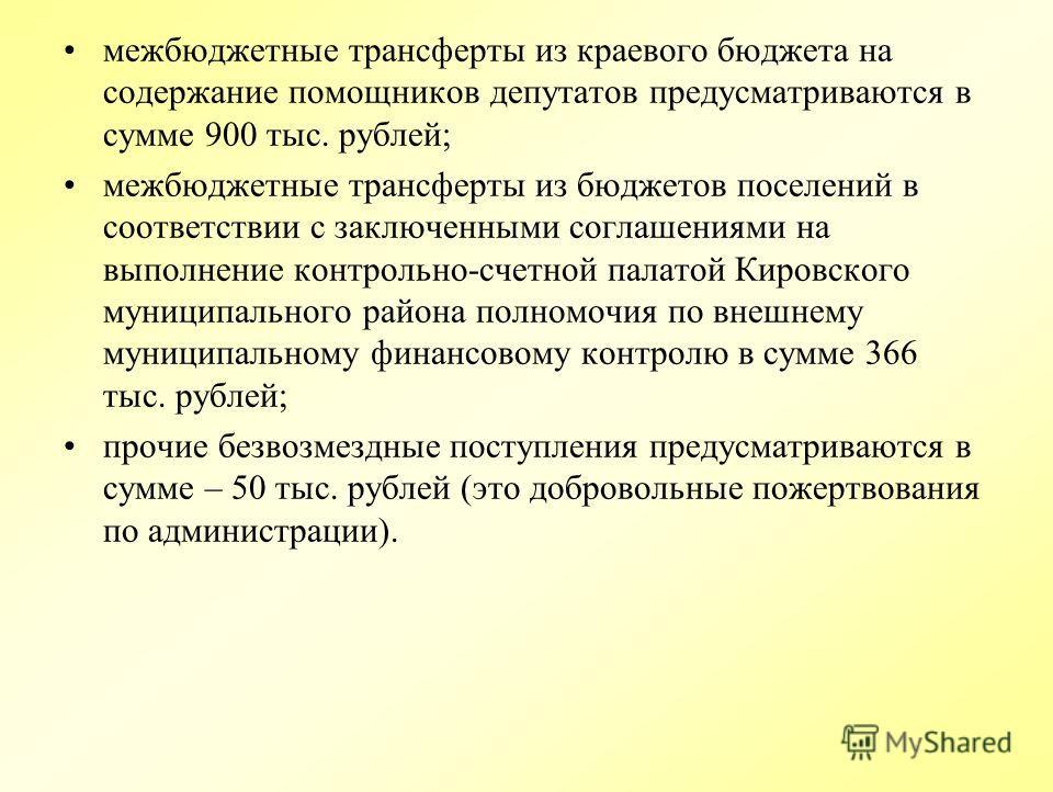 межбюджетные трансферты из краевого бюджета на содержание помощников депутатов предусматриваются в сумме 900 тыс. рублей; межбюджетные трансферты из бюджетов поселений в соответствии с заключенными соглашениями на выполнение контрольно-счетной палато